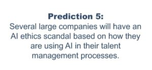 Prediction 5 : Several large companies will have an AI ethics scandal based on how they are using AI in their talent management process